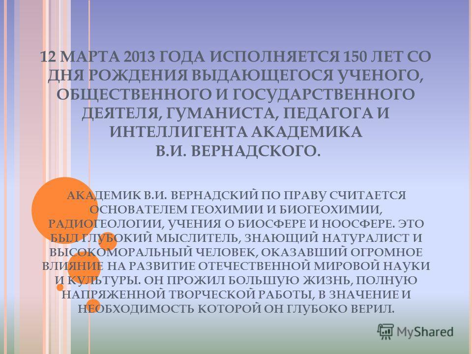 12 МАРТА 2013 ГОДА ИСПОЛНЯЕТСЯ 150 ЛЕТ СО ДНЯ РОЖДЕНИЯ ВЫДАЮЩЕГОСЯ УЧЕНОГО, ОБЩЕСТВЕННОГО И ГОСУДАРСТВЕННОГО ДЕЯТЕЛЯ, ГУМАНИСТА, ПЕДАГОГА И ИНТЕЛЛИГЕНТА АКАДЕМИКА В.И. ВЕРНАДСКОГО. АКАДЕМИК В.И. ВЕРНАДСКИЙ ПО ПРАВУ СЧИТАЕТСЯ ОСНОВАТЕЛЕМ ГЕОХИМИИ И БИ