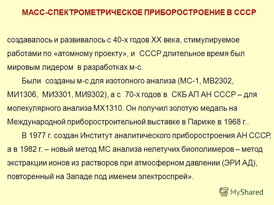 МАСС-СПЕКТРОМЕТРИЧЕСКОЕ ПРИБОРОСТРОЕНИЕ В СССР создавалось и развивалось с 40-х годов ХХ века, стимулируемое работами по «атомному проекту», и СССР длительное время был мировым лидером в разработках м-с. Были созданы м-с для изотопного анализа (МС-1,