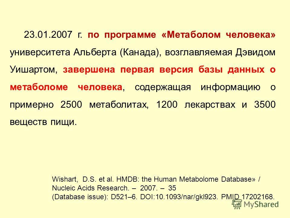 23.01.2007 г. по программе «Метаболом человека» университета Альберта (Канада), возглавляемая Дэвидом Уишартом, завершена первая версия базы данных о метаболоме человека, содержащая информацию о примерно 2500 метаболитах, 1200 лекарствах и 3500 вещес