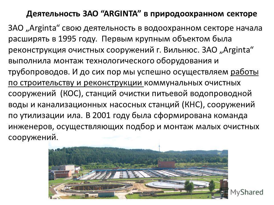 Деятельность ЗАО ARGINTA в природоохранном секторе ЗАО Arginta свою деятельность в водоохранном секторе начала расширять в 1995 году. Первым крупным объектом была реконструкция очистных сооружений г. Вильнюс. ЗАО Arginta выполнила монтаж технологичес