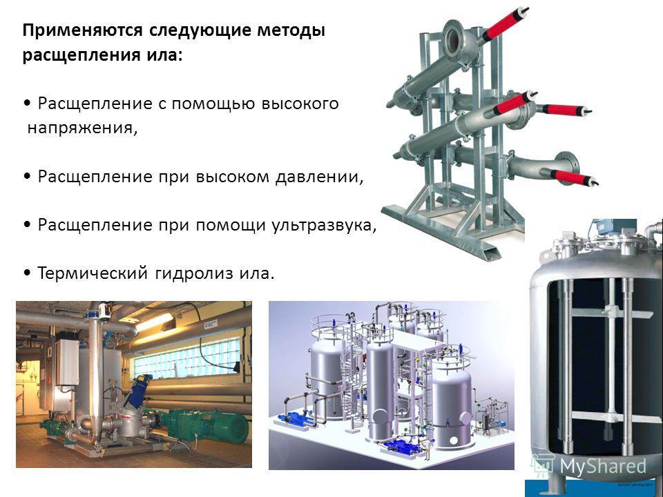 Применяются следующие методы расщепления ила: Расщепление с помощью высокого напряжения, Расщепление при высоком давлении, Расщепление при помощи ультразвука, Термический гидролиз ила.