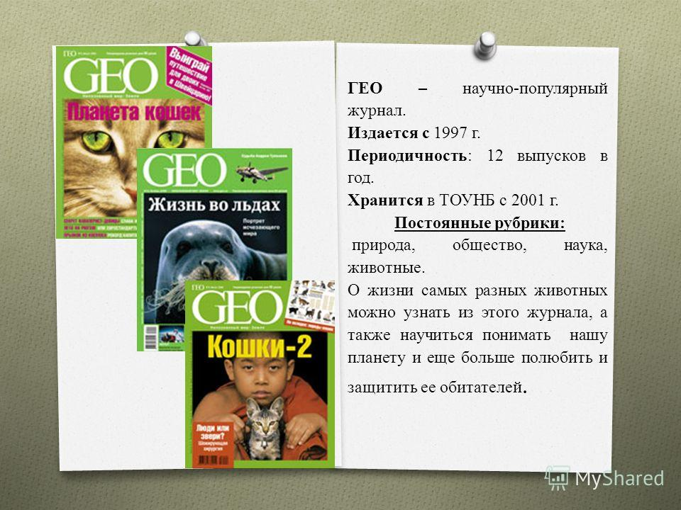 ГЕО – научно-популярный журнал. Издается с 1997 г. Периодичность: 12 выпусков в год. Хранится в ТОУНБ с 2001 г. Постоянные рубрики: природа, общество, наука, животные. О жизни самых разных животных можно узнать из этого журнала, а также научиться пон