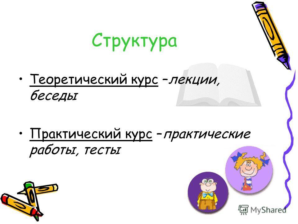 Структура Теоретический курс –лекции, беседы Практический курс –практические работы, тесты
