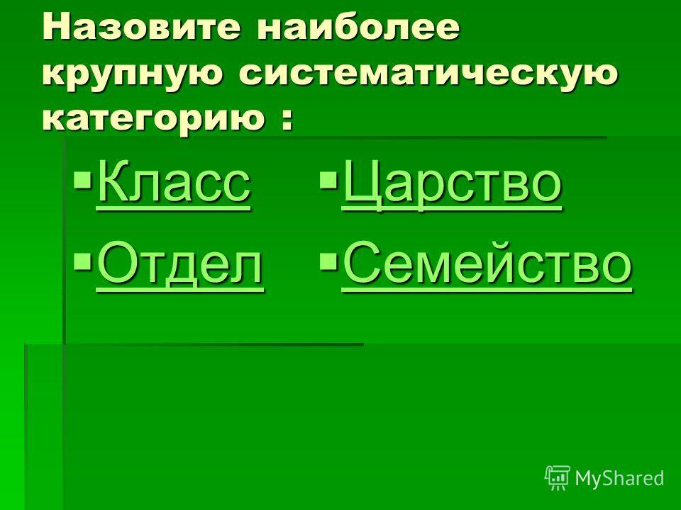 Назовите наиболее крупную систематическую категорию : Класс Класс Класс Отдел Отдел Отдел Царство Царство Царство Семейство Семейство Семейство