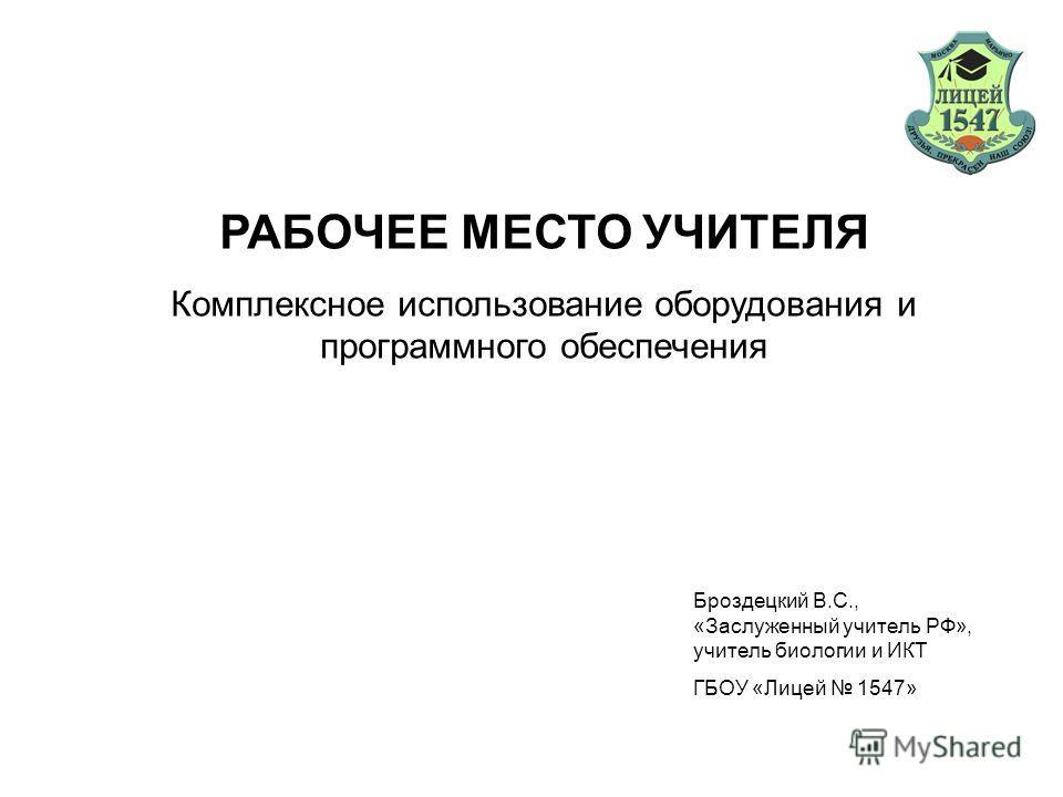 Комплексное использование оборудования и программного обеспечения Броздецкий В.С., «Заслуженный учитель РФ», учитель биологии и ИКТ ГБОУ «Лицей 1547»