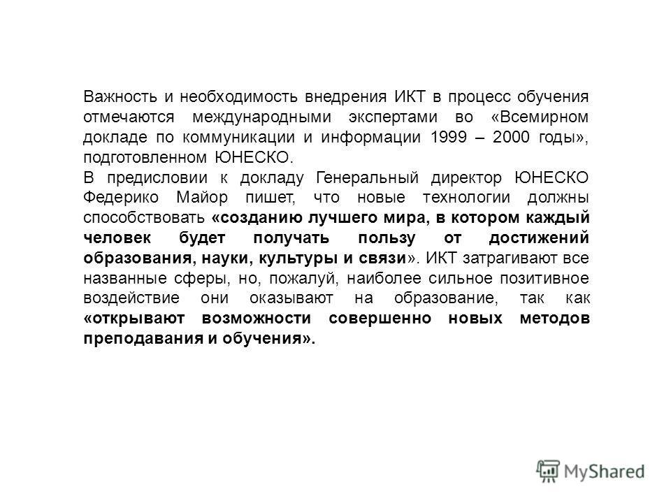 Важность и необходимость внедрения ИКТ в процесс обучения отмечаются международными экспертами во «Всемирном докладе по коммуникации и информации 1999 – 2000 годы», подготовленном ЮНЕСКО. В предисловии к докладу Генеральный директор ЮНЕСКО Федерико М