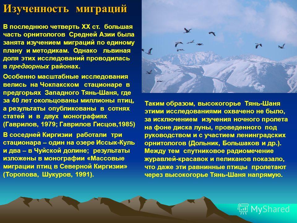 Изученность миграций В последнюю четверть ХХ ст. большая часть орнитологов Средней Азии была занята изучением миграций по единому плану и методикам. Однако львиная доля этих исследований проводилась в предгорных районах. Особенно масштабные исследова