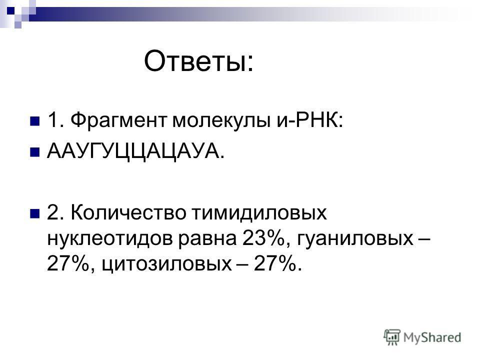 Ответы: 1. Фрагмент молекулы и-РНК: ААУГУЦЦАЦАУА. 2. Количество тимидиловых нуклеотидов равна 23%, гуаниловых – 27%, цитозиловых – 27%.