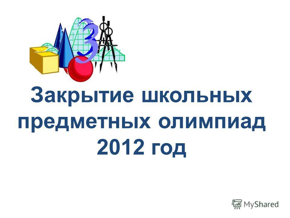 Закрытие школьных предметных олимпиад 2012 год