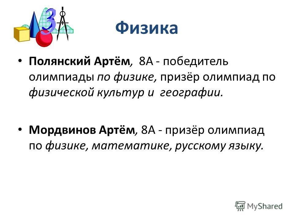 Физика Полянский Артём, 8А - победитель олимпиады по физике, призёр олимпиад по физической культур и географии. Мордвинов Артём, 8А - призёр олимпиад по физике, математике, русскому языку.