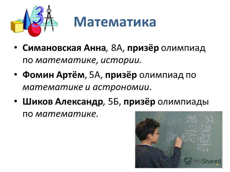 Математика Симановская Анна, 8А, призёр олимпиад по математике, истории. Фомин Артём, 5А, призёр олимпиад по математике и астрономии. Шиков Александр, 5Б, призёр олимпиады по математике.