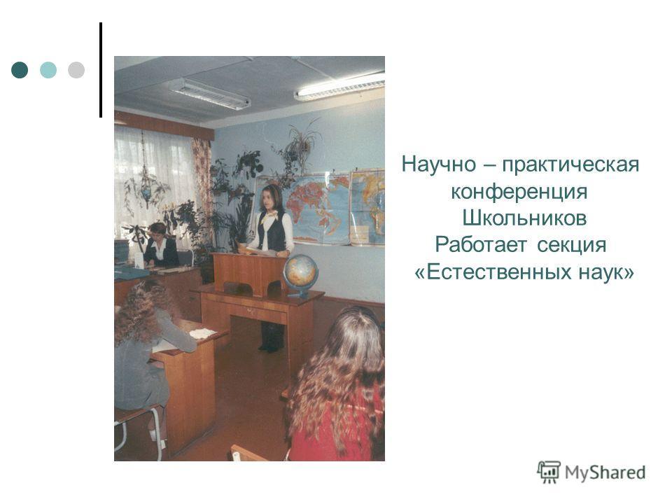 Научно – практическая конференция Школьников Работает секция «Естественных наук»