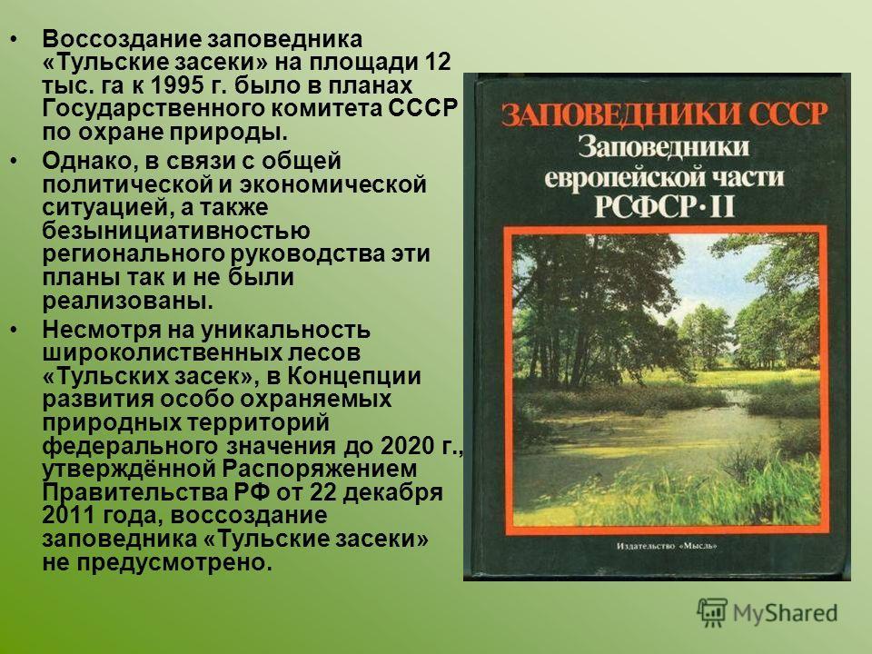Воссоздание заповедника «Тульские засеки» на площади 12 тыс. га к 1995 г. было в планах Государственного комитета СССР по охране природы. Однако, в связи с общей политической и экономической ситуацией, а также безынициативностью регионального руковод