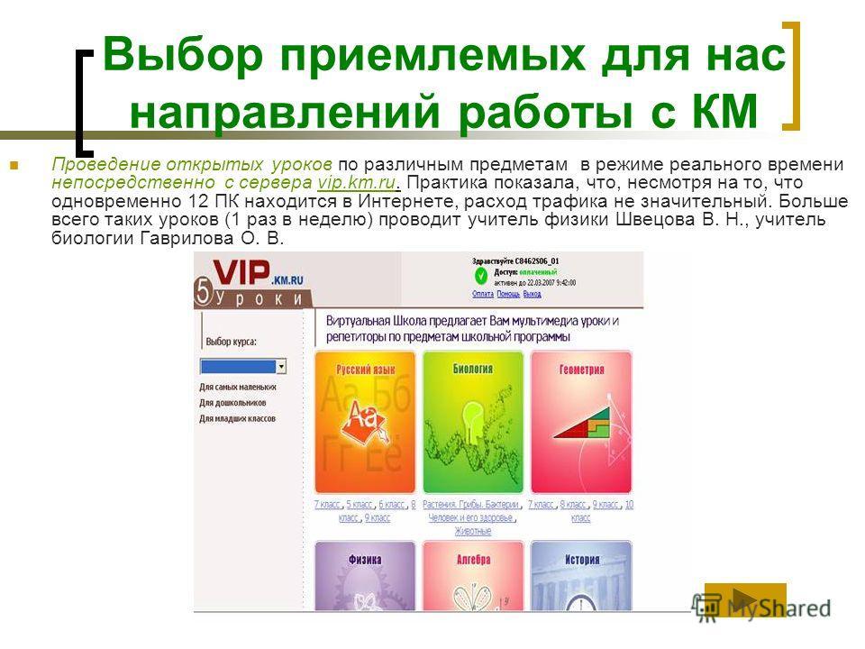 Выбор приемлемых для нас направлений работы с КМ Проведение открытых уроков по различным предметам в режиме реального времени непосредственно с сервера vip.km.ru. Практика показала, что, несмотря на то, что одновременно 12 ПК находится в Интернете, р
