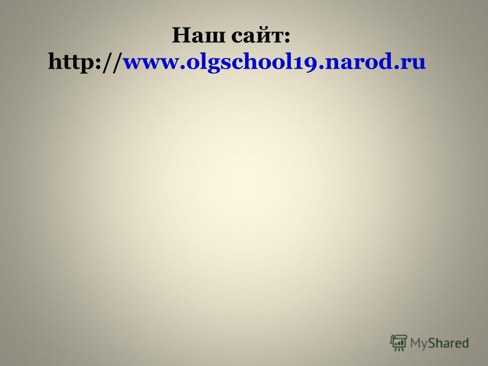 Наш сайт: http://www.olgschool19.narod.ru