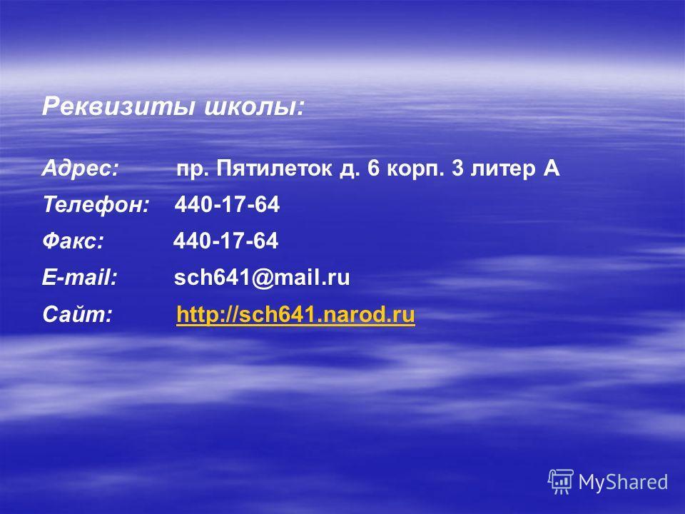 Реквизиты школы: Адрес: пр. Пятилеток д. 6 корп. 3 литер А Телефон: 440-17-64 Факс: 440-17-64 E-mail: sch641@mail.ru Сайт: http://sch641.narod.ruhttp://sch641.narod.ru
