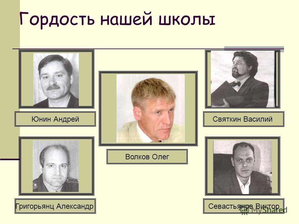 Гордость нашей школы Юнин Андрей Севастьянов ВикторГригорьянц Александр Волков Олег Святкин Василий