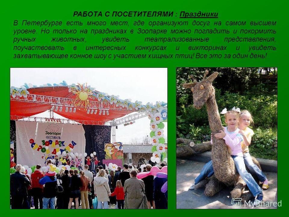 РАБОТА С ПОСЕТИТЕЛЯМИ : Праздники В Петербурге есть много мест, где организуют досуг на самом высшем уровне. Но только на праздниках в Зоопарке можно погладить и покормить ручных животных, увидеть театрализованные представления, поучаствовать в интер