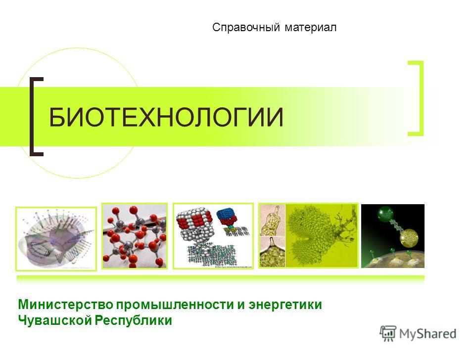 Министерство промышленности и энергетики Чувашской Республики Справочный материал БИОТЕХНОЛОГИИ