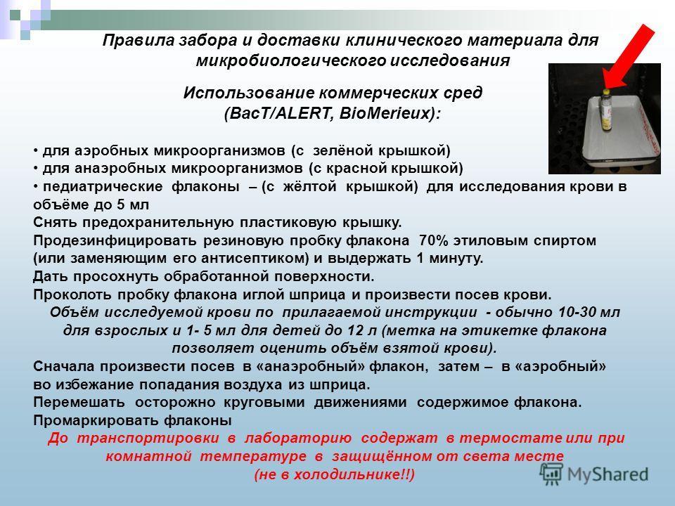 Правила забора и доставки клинического материала для микробиологического исследования Использование коммерческих сред (BacT/ALERT, BioMerieux): для аэробных микроорганизмов (с зелёной крышкой) для анаэробных микроорганизмов (с красной крышкой) педиат