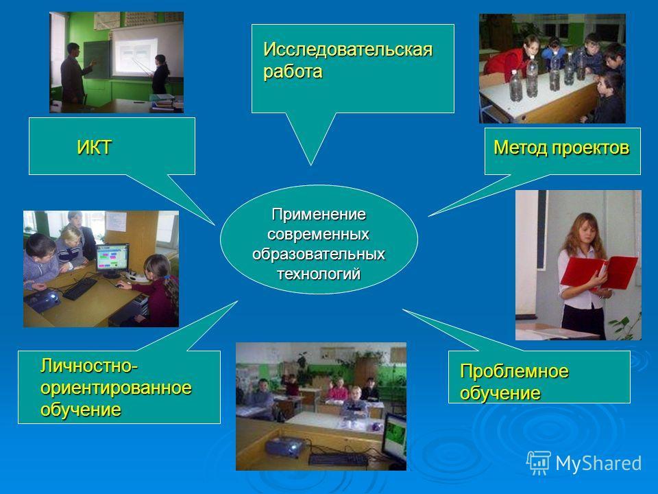 Применение современных образовательных технологий ИКТМетод проектов Проблемное обучение Личностно- ориентированное обучение Исследовательская работа