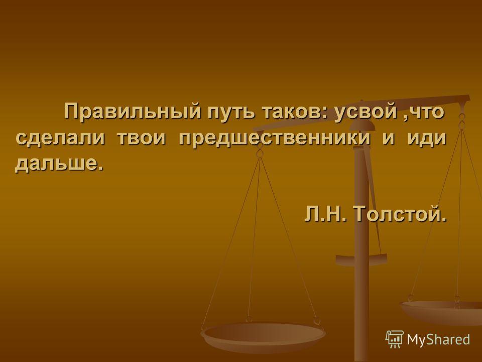 Правильный путь таков: усвой,что сделали твои предшественники и иди дальше. Л.Н. Толстой.