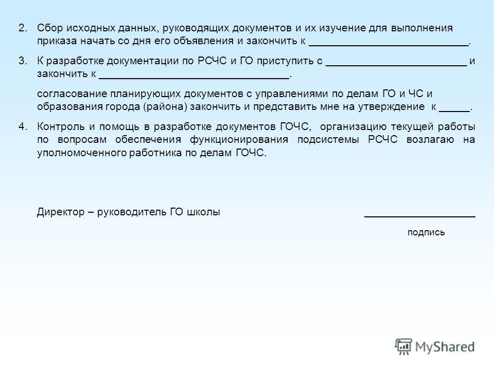 2.Сбор исходных данных, руководящих документов и их изучение для выполнения приказа начать со дня его объявления и закончить к __________________________. 3.К разработке документации по РСЧС и ГО приступить с _______________________ и закончить к ___