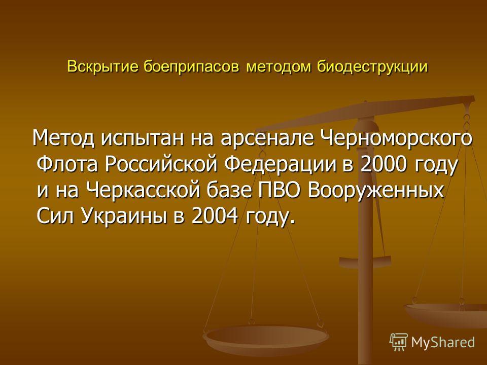 Вскрытие боеприпасов методом биодеструкции Вскрытие боеприпасов методом биодеструкции Метод испытан на арсенале Черноморского Флота Российской Федерации в 2000 году и на Черкасской базе ПВО Вооруженных Сил Украины в 2004 году. Метод испытан на арсена