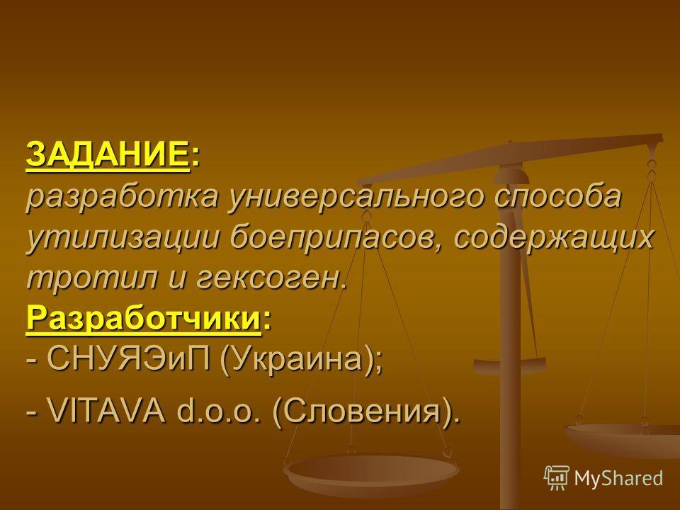 ЗАДАНИЕ: разработка универсального способа утилизации боеприпасов, содержащих тротил и гексоген. Разработчики: - СНУЯЭиП (Украина); - VITAVA d.o.o. (Словения).