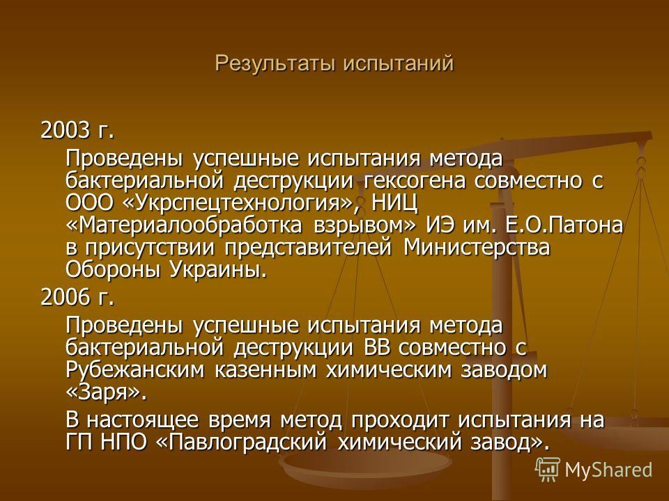 Результаты испытаний 2003 г. Проведены успешные испытания метода бактериальной деструкции гексогена совместно с ООО «Укрспецтехнология», НИЦ «Материалообработка взрывом» ИЭ им. Е.О.Патона в присутствии представителей Министерства Обороны Украины. 200