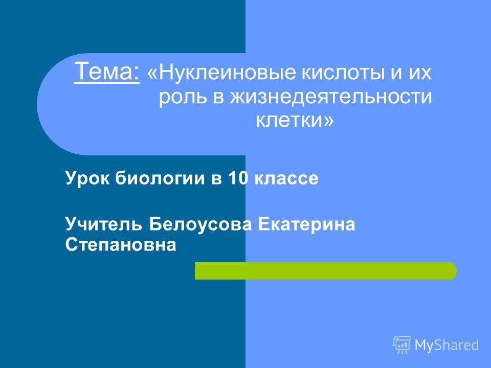 Тема: «Нуклеиновые кислоты и их роль в жизнедеятельности клетки» Урок биологии в 10 классе Учитель Белоусова Екатерина Степановна
