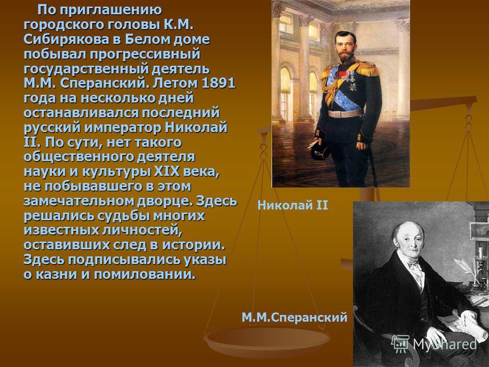 По приглашению городского головы К.М. Сибирякова в Белом доме побывал прогрессивный государственный деятель М.М. Сперанский. Летом 1891 года на несколько дней останавливался последний русский император Николай II. По сути, нет такого общественного де