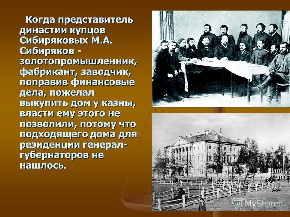 Когда представитель династии купцов Сибиряковых М.А. Сибиряков - золотопромышленник, фабрикант, заводчик, поправив финансовые дела, пожелал выкупить дом у казны, власти ему этого не позволили, потому что подходящего дома для резиденции генерал- губер