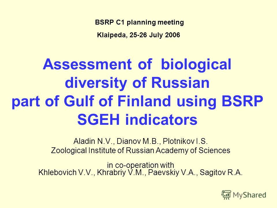 Assessment of biological diversity of Russian part of Gulf of Finland using BSRP SGEH indicators Aladin N.V., Dianov M.B., Plotnikov I.S. Zoological Institute of Russian Academy of Sciences in co-operation with Khlebovich V.V., Khrabriy V.M., Paevski