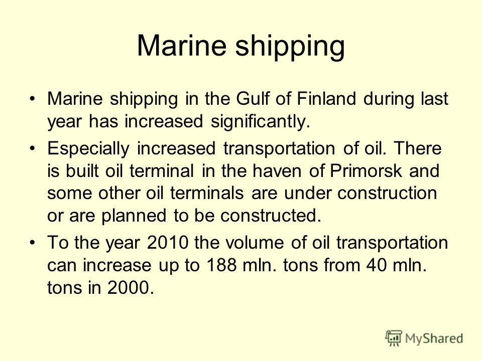 Marine shipping Marine shipping in the Gulf of Finland during last year has increased significantly. Especially increased transportation of oil. There is built oil terminal in the haven of Primorsk and some other oil terminals are under construction