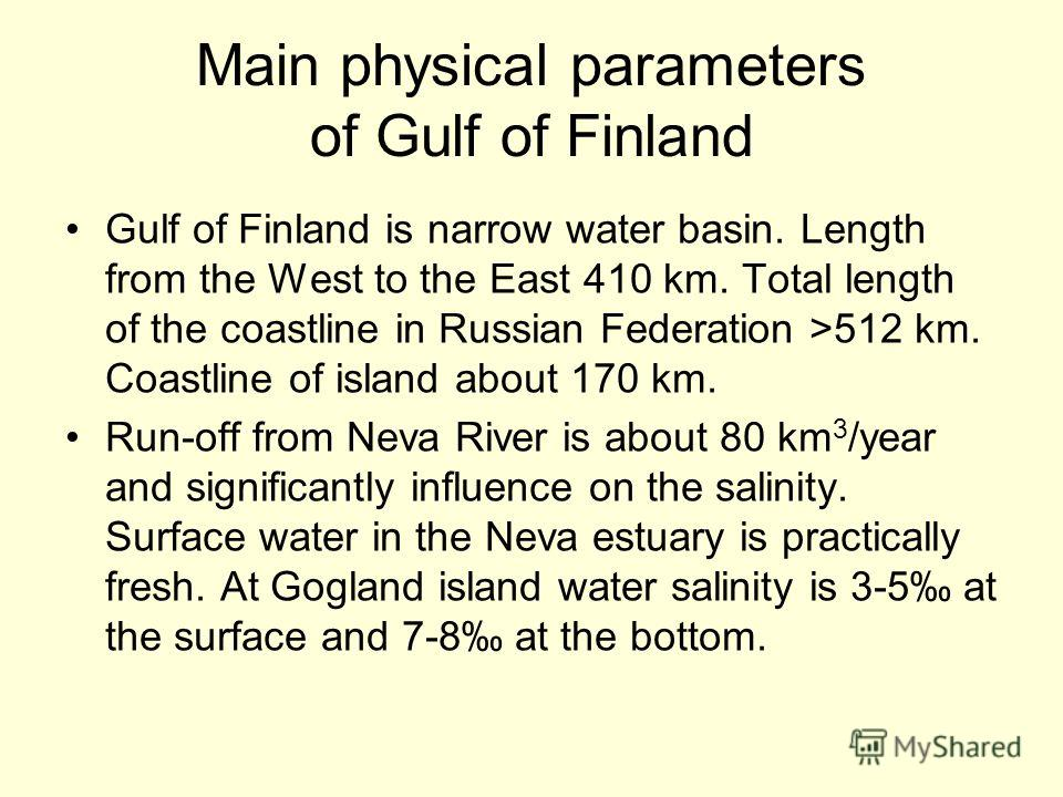 Main physical parameters of Gulf of Finland Gulf of Finland is narrow water basin. Length from the West to the East 410 km. Total length of the coastline in Russian Federation >512 km. Coastline of island about 170 km. Run-off from Neva River is abou