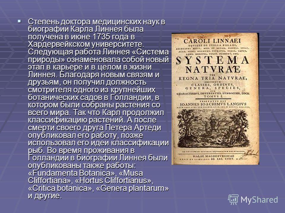 Степень доктора медицинских наук в биографии Карла Линнея была получена в июне 1735 года в Хардервейкском университете. Следующая работа Линнея «Система природы» ознаменовала собой новый этап в карьере и в целом в жизни Линнея. Благодаря новым связям