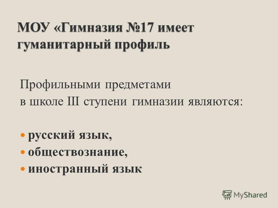 МОУ «Гимназия 17 имеет гуманитарный профиль Профильными предметами в школе III ступени гимназии являются: русский язык, обществознание, иностранный язык