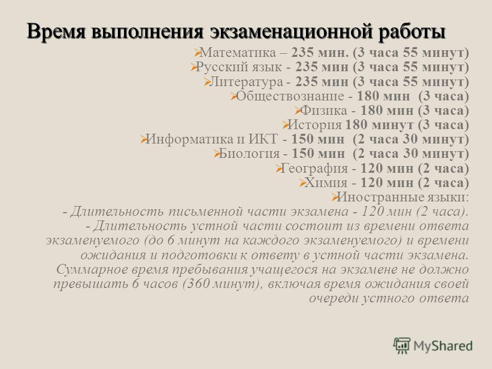 Математика – 235 мин. (3 часа 55 минут) Русский язык - 235 мин (3 часа 55 минут) Литература - 235 мин (3 часа 55 минут) Обществознание - 180 мин (3 часа) Физика - 180 мин (3 часа) История 180 минут (3 часа) Информатика и ИКТ - 150 мин (2 часа 30 мину