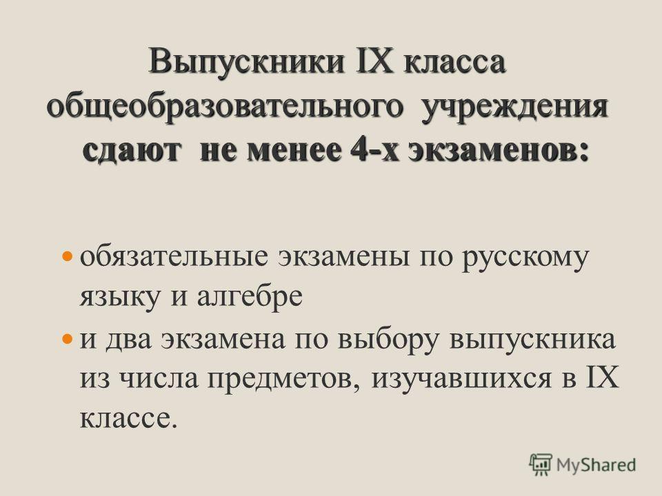 обязательные экзамены по русскому языку и алгебре и два экзамена по выбору выпускника из числа предметов, изучавшихся в IХ классе. Выпускники IX класса общеобразовательного учреждения сдают не менее 4-х экзаменов: