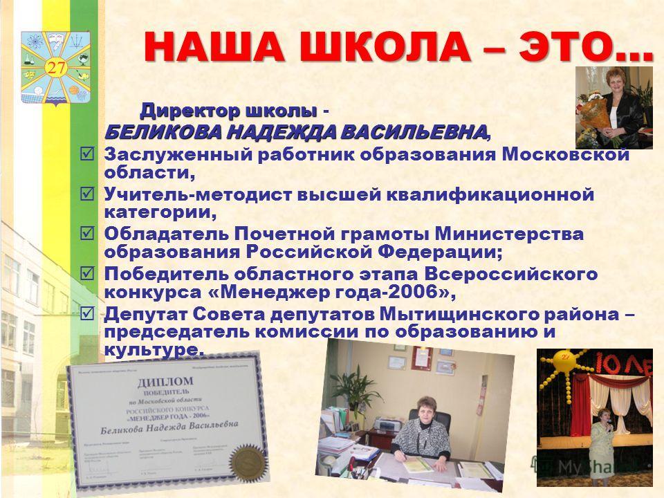 НАША ШКОЛА – ЭТО… Директор школы Директор школы - БЕЛИКОВА НАДЕЖДА ВАСИЛЬЕВНА БЕЛИКОВА НАДЕЖДА ВАСИЛЬЕВНА, Заслуженный работник образования Московской области, Учитель-методист высшей квалификационной категории, Обладатель Почетной грамоты Министерст