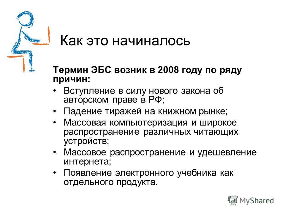 Как это начиналось Термин ЭБС возник в 2008 году по ряду причин: Вступление в силу нового закона об авторском праве в РФ; Падение тиражей на книжном рынке; Массовая компьютеризация и широкое распространение различных читающих устройств; Массовое расп