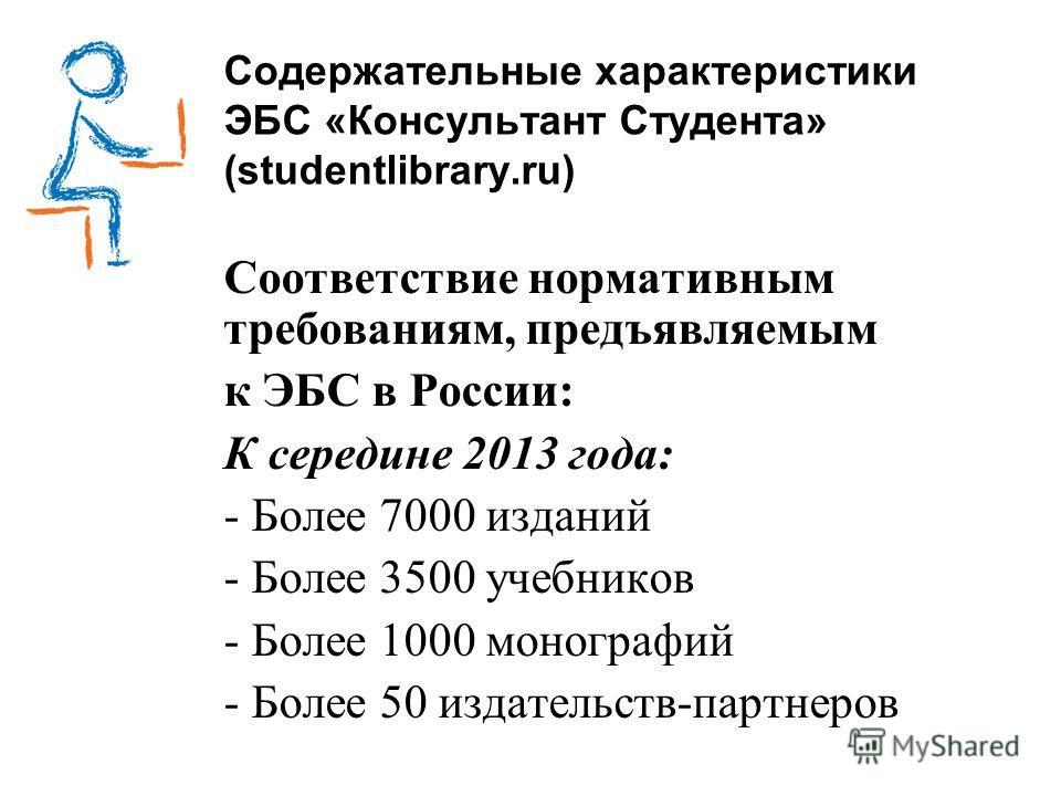 Содержательные характеристики ЭБС «Консультант Студента» (studentlibrary.ru) Соответствие нормативным требованиям, предъявляемым к ЭБС в России: К середине 2013 года: - Более 7000 изданий - Более 3500 учебников - Более 1000 монографий - Более 50 изда