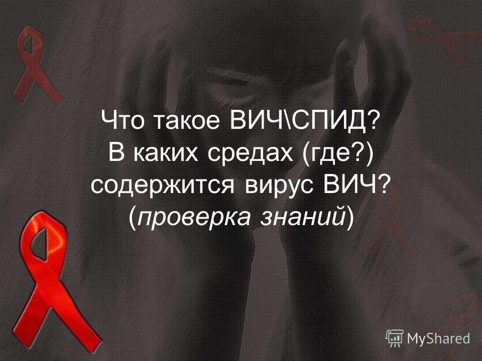 Что такое ВИЧ\СПИД? В каких средах (где?) содержится вирус ВИЧ? (проверка знаний)