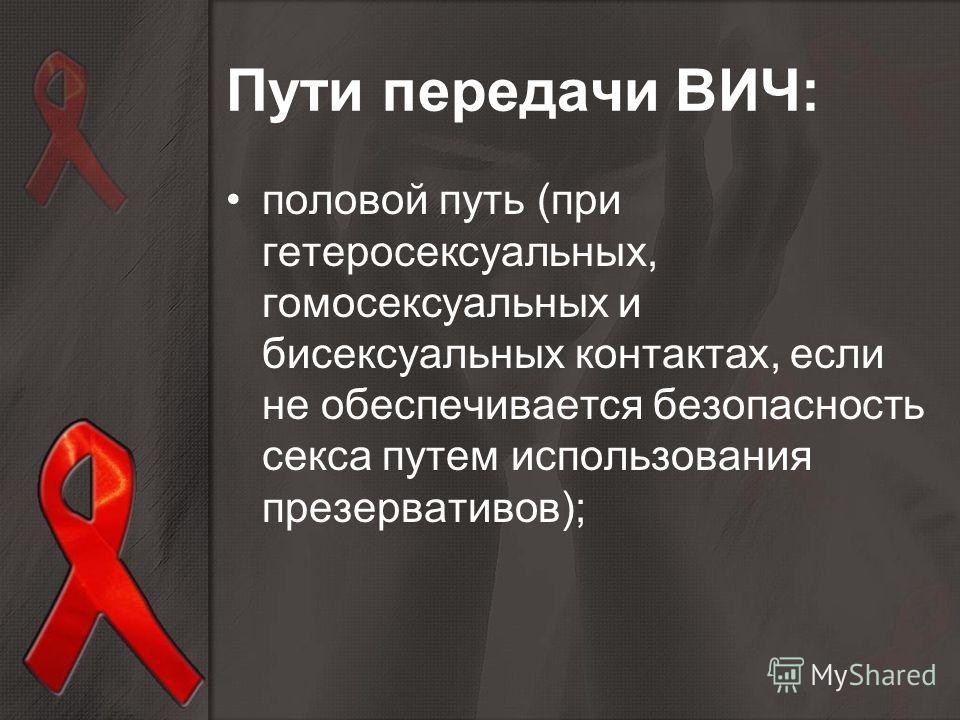 Пути передачи ВИЧ: половой путь (при гетеросексуальных, гомосексуальных и бисексуальных контактах, если не обеспечивается безопасность секса путем использования презервативов);