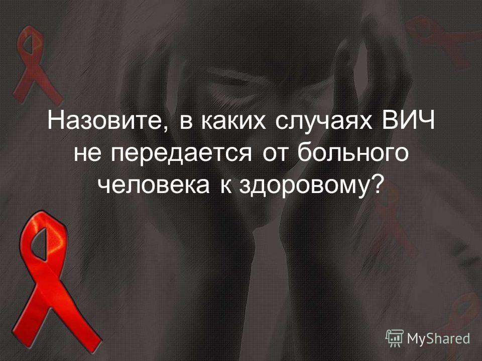 Назовите, в каких случаях ВИЧ не передается от больного человека к здоровому?