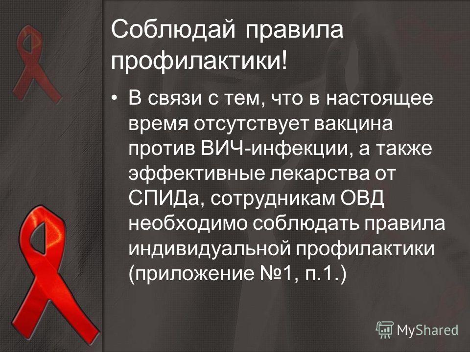 В связи с тем, что в настоящее время отсутствует вакцина против ВИЧ-инфекции, а также эффективные лекарства от СПИДа, сотрудникам ОВД необходимо соблюдать правила индивидуальной профилактики (приложение 1, п.1.) Соблюдай правила профилактики!