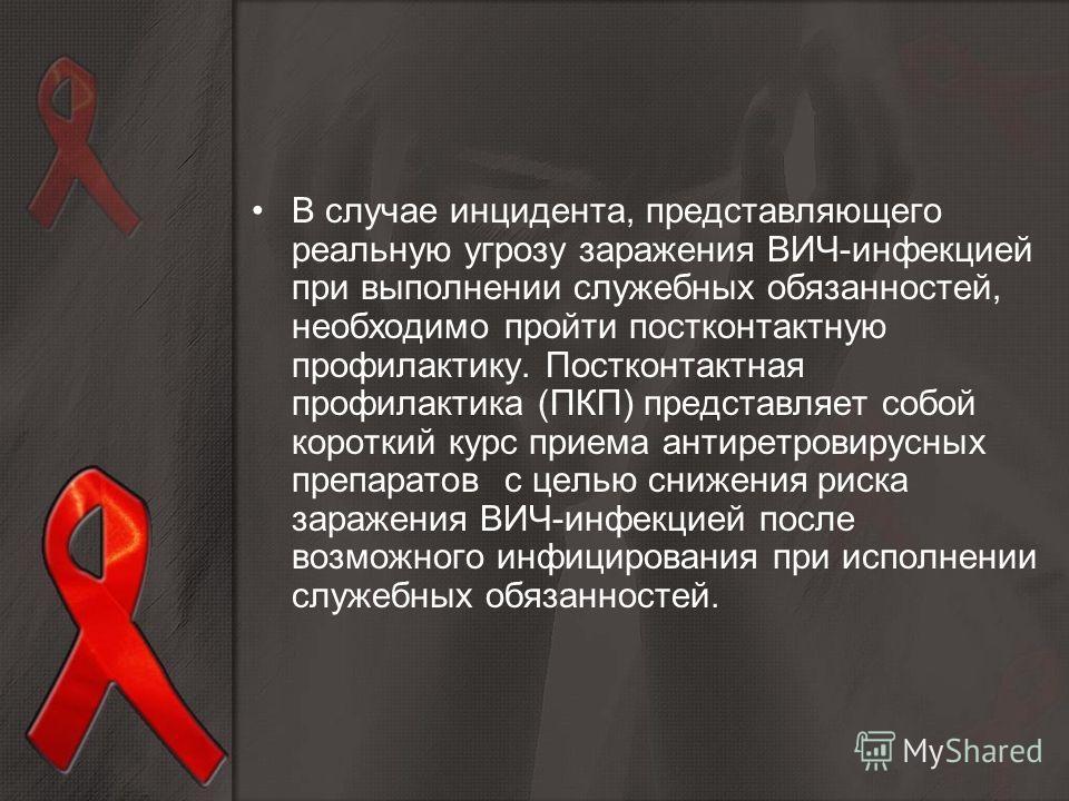 В случае инцидента, представляющего реальную угрозу заражения ВИЧ-инфекцией при выполнении служебных обязанностей, необходимо пройти постконтактную профилактику. Постконтактная профилактика (ПКП) представляет собой короткий курс приема антиретровирус