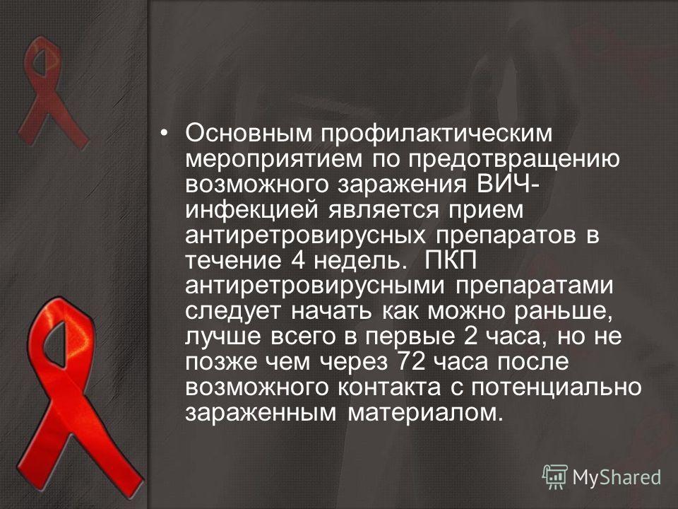 Основным профилактическим мероприятием по предотвращению возможного заражения ВИЧ- инфекцией является прием антиретровирусных препаратов в течение 4 недель. ПКП антиретровирусными препаратами следует начать как можно раньше, лучше всего в первые 2 ча