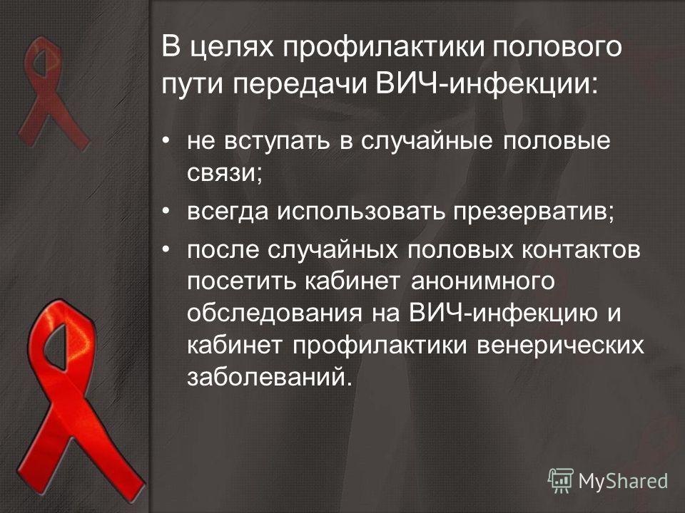 В целях профилактики полового пути передачи ВИЧ-инфекции: не вступать в случайные половые связи; всегда использовать презерватив; после случайных половых контактов посетить кабинет анонимного обследования на ВИЧ-инфекцию и кабинет профилактики венери
